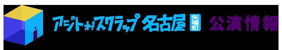アジトオブスクラップ名古屋 公演情報