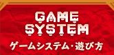 GAME SYSTEM ゲームシステム・遊び方