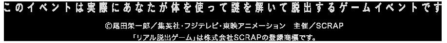このイベントは実際にあなたが体を使って謎を解いて脱出するゲームイベントです Ⓒ尾田栄一郎/集英社・フジテレビ・東映アニメーション 「リアル脱出ゲーム」は株式会社SCRAPの登録商標です。