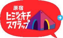 原宿ヒミツキチオブスクラップ