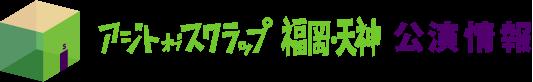 アジトオブスクラップ福岡・天神 公演情報